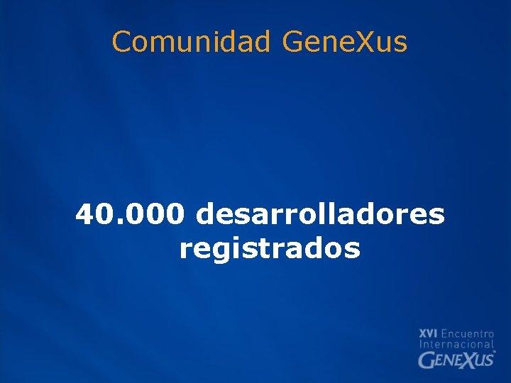 Comunidad Gene. Xus 40. 000 desarrolladores registrados