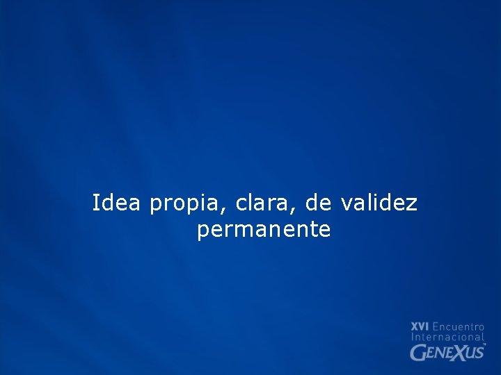 Idea propia, clara, de validez permanente