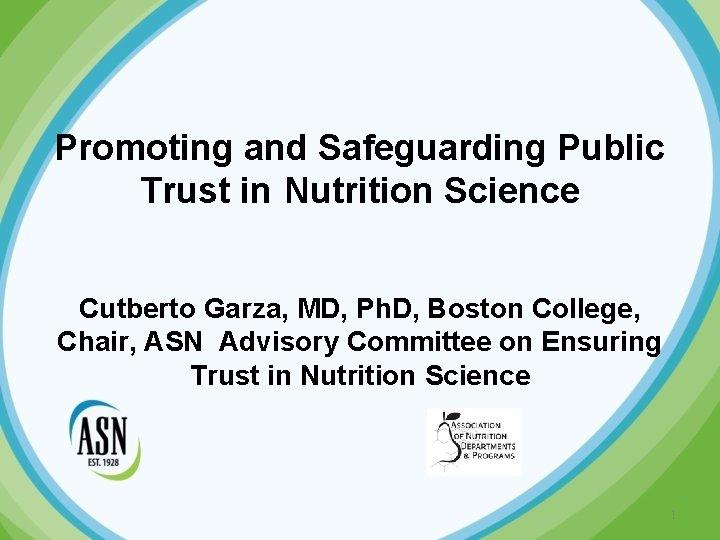 Promoting and Safeguarding Public Trust in Nutrition Science Cutberto Garza, MD, Ph. D, Boston