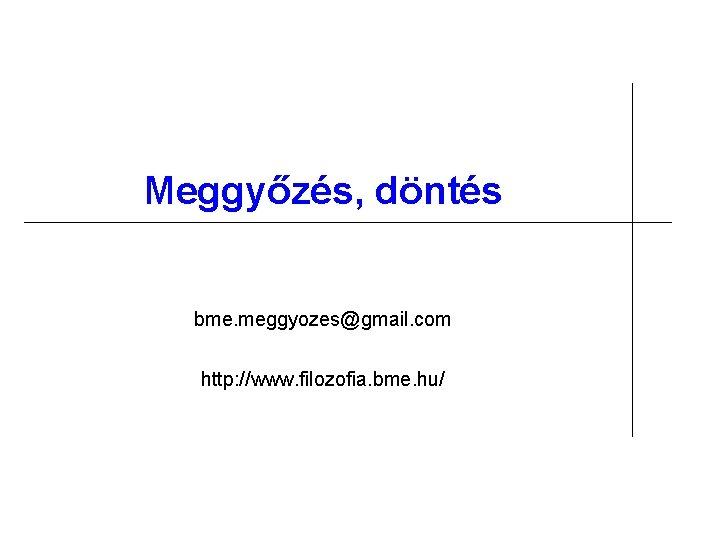 Meggyőzés, döntés bme. meggyozes@gmail. com http: //www. filozofia. bme. hu/