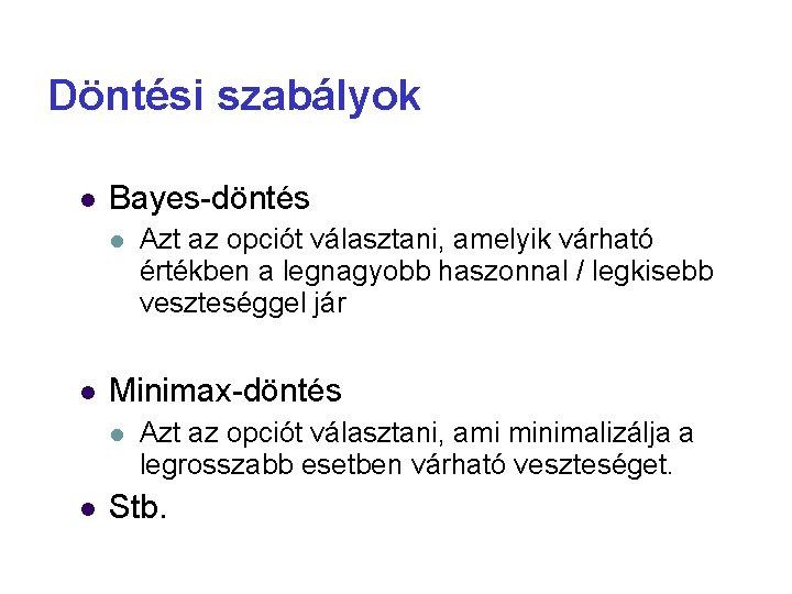 Döntési szabályok Bayes-döntés Minimax-döntés Azt az opciót választani, amelyik várható értékben a legnagyobb haszonnal