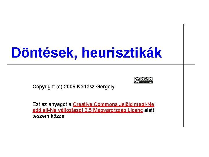 Döntések, heurisztikák Copyright (c) 2009 Kertész Gergely Ezt az anyagot a Creative Commons Jelöld