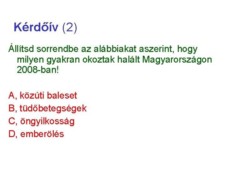 Kérdőív (2) Állítsd sorrendbe az alábbiakat aszerint, hogy milyen gyakran okoztak halált Magyarországon 2008