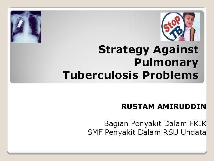 Strategy Against Pulmonary Tuberculosis Problems RUSTAM AMIRUDDIN Bagian Penyakit Dalam FKIK SMF Penyakit Dalam