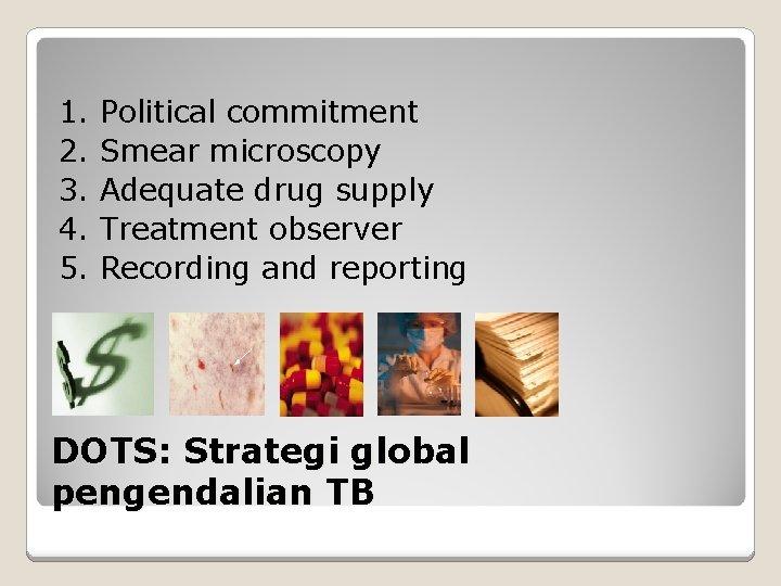1. 2. 3. 4. 5. Political commitment Smear microscopy Adequate drug supply Treatment observer