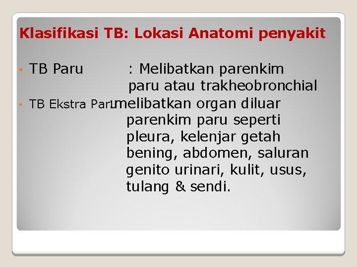Klasifikasi TB: Lokasi Anatomi penyakit • • TB Paru : Melibatkan parenkim paru atau