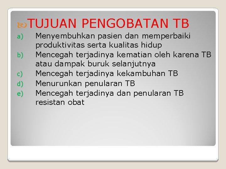 TUJUAN a) b) c) d) e) PENGOBATAN TB Menyembuhkan pasien dan memperbaiki produktivitas