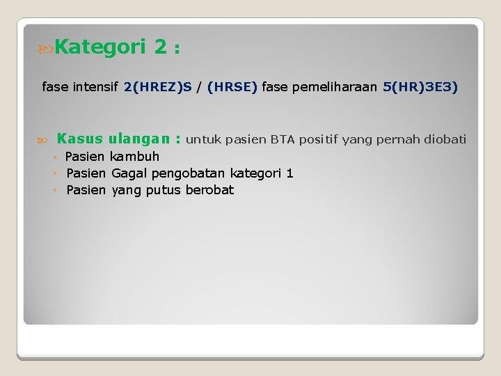 Kategori 2: fase intensif 2(HREZ)S / (HRSE) fase pemeliharaan 5(HR)3 E 3) Kasus