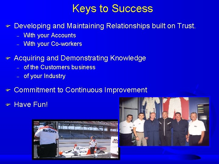 Keys to Success F Developing and Maintaining Relationships built on Trust. – – F