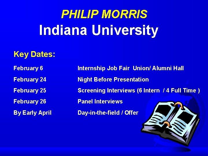 PHILIP MORRIS Indiana University Key Dates: February 6 Internship Job Fair Union/ Alumni Hall