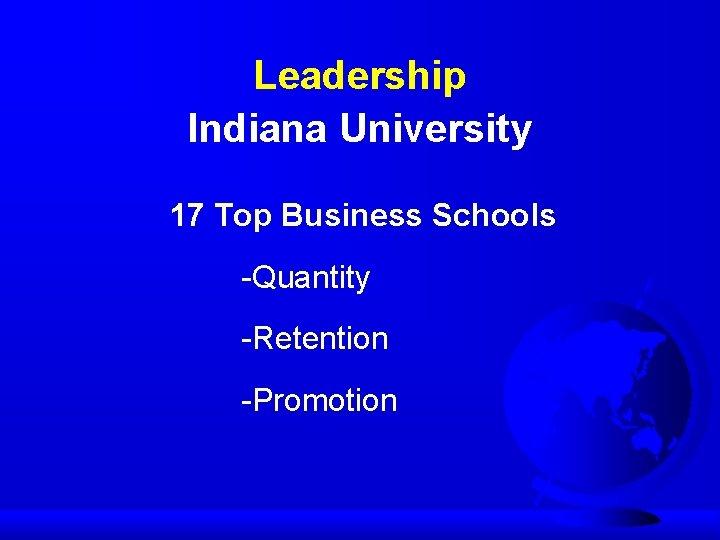 Leadership Indiana University 17 Top Business Schools -Quantity -Retention -Promotion