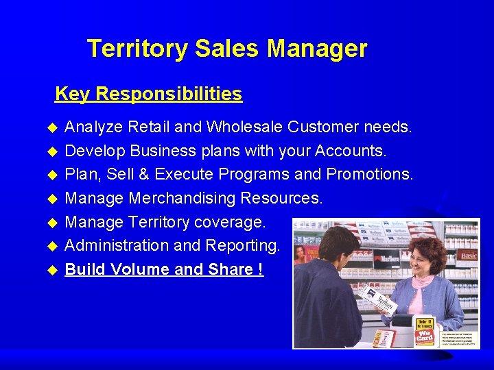 Territory Sales Manager Key Responsibilities u u u u Analyze Retail and Wholesale Customer