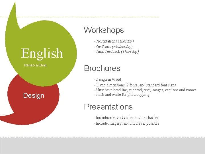 Workshops English Rebecca Ehalt Design -Presentations (Tuesday) -Feedback (Wednesday) -Final Feedback (Thursday) Brochures -Design