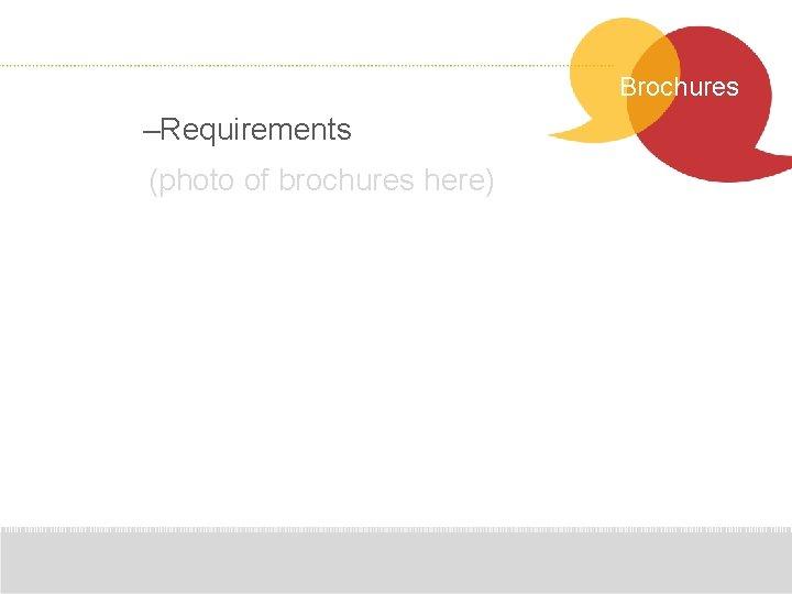 Brochures –Requirements (photo of brochures here)