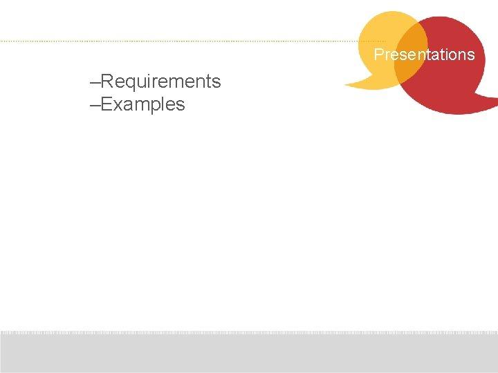 Presentations –Requirements –Examples