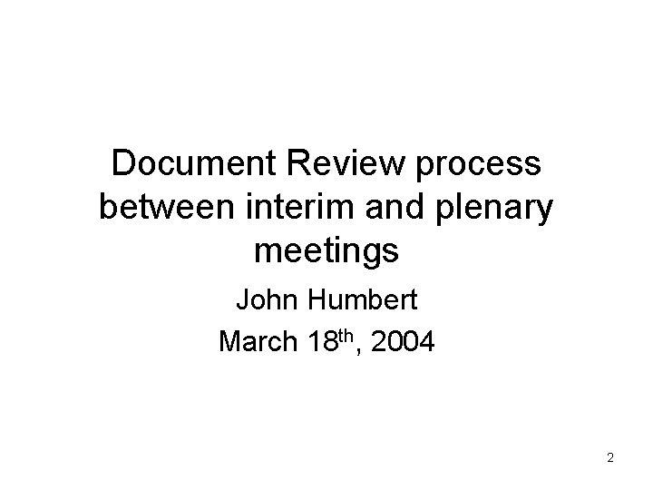 Document Review process between interim and plenary meetings John Humbert March 18 th, 2004