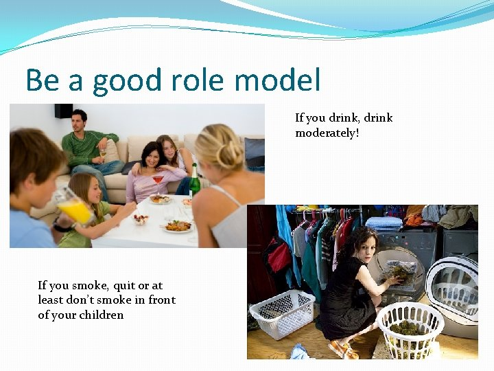 Be a good role model If you drink, drink moderately! If you smoke, quit