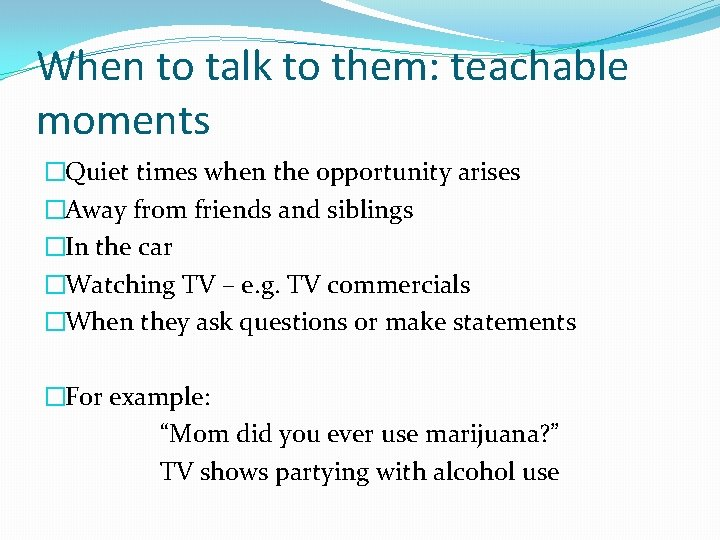 When to talk to them: teachable moments �Quiet times when the opportunity arises �Away