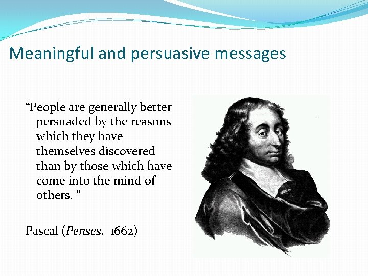 """Meaningful and persuasive messages """"People are generally better persuaded by the reasons which they"""