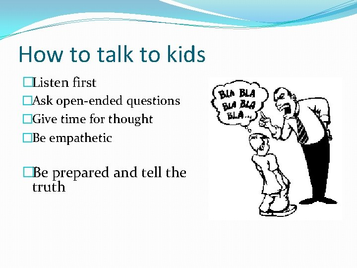 How to talk to kids �Listen first �Ask open-ended questions �Give time for thought