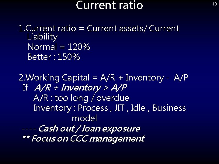 Current ratio 1. Current ratio = Current assets/ Current Liability Normal = 120% Better