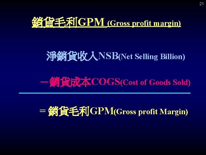 21 銷貨毛利GPM (Gross profit margin) 淨銷貨收入NSB(Net Selling Billion) -銷貨成本COGS(Cost of Goods Sold) = 銷貨毛利GPM(Gross