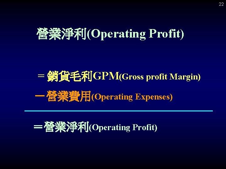 22 營業淨利(Operating Profit) = 銷貨毛利GPM(Gross profit Margin) -營業費用(Operating Expenses) =營業淨利(Operating Profit)