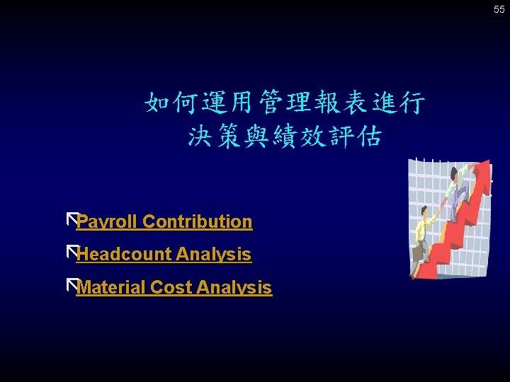 55 如何運用管理報表進行 決策與績效評估 ãPayroll Contribution ãHeadcount Analysis ãMaterial Cost Analysis