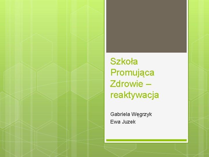 Szkoła Promująca Zdrowie – reaktywacja Gabriela Węgrzyk Ewa Juzek