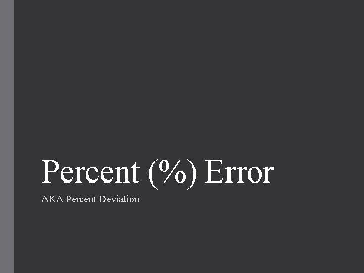 Percent (%) Error AKA Percent Deviation