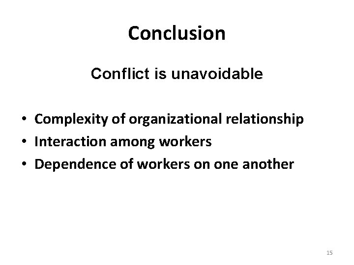 Conclusion Conflict is unavoidable • Complexity of organizational relationship • Interaction among workers •