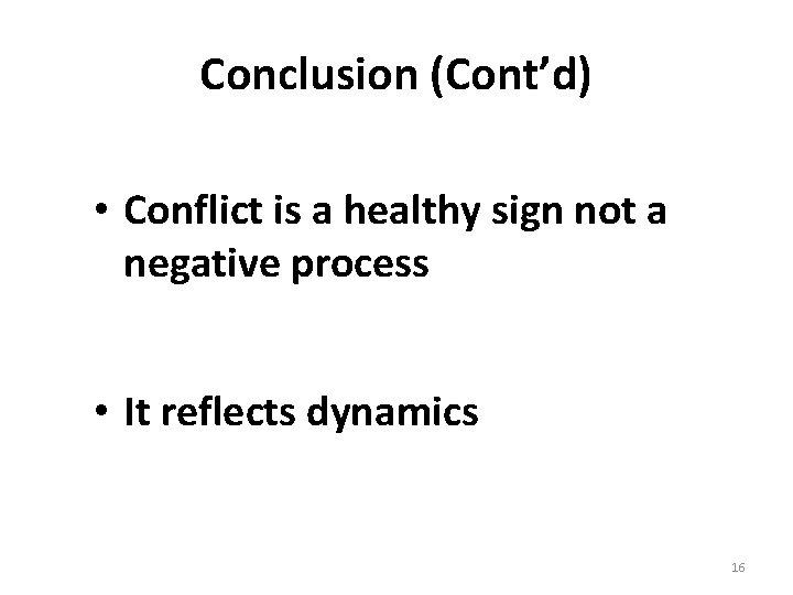 Conclusion (Cont'd) • Conflict is a healthy sign not a negative process • It