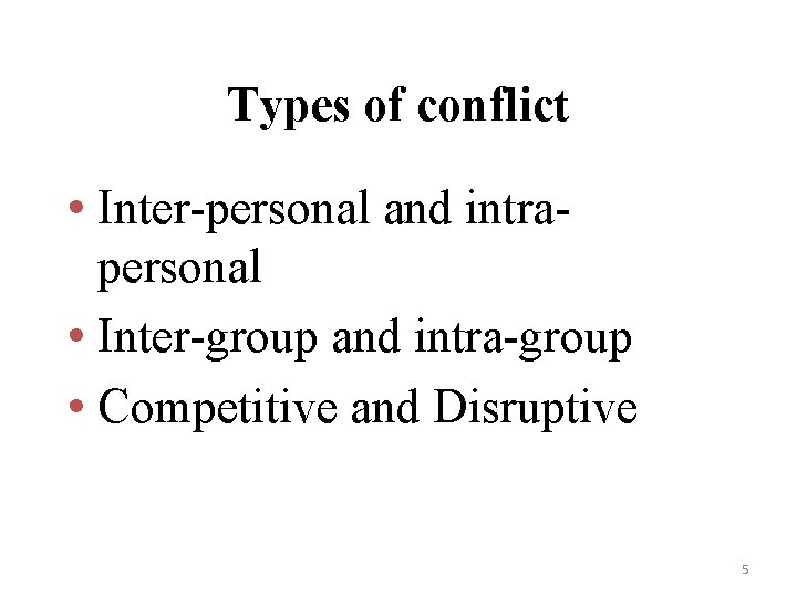 Types of conflict • Inter-personal and intrapersonal • Inter-group and intra-group • Competitive and