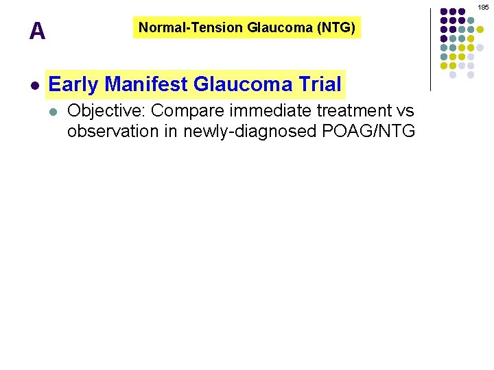 185 A l Normal-Tension Glaucoma (NTG) Early Manifest Glaucoma Trial l Objective: Compare immediate