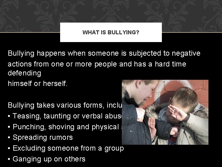 WHAT IS BULLYING? Bullying happens when someone is subjected to negative actions from one