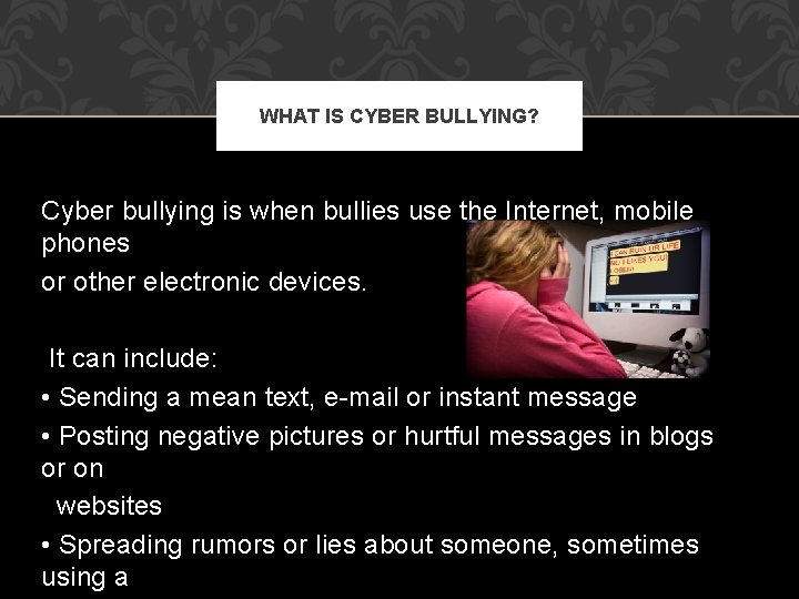 WHAT IS CYBER BULLYING? Cyber bullying is when bullies use the Internet, mobile phones