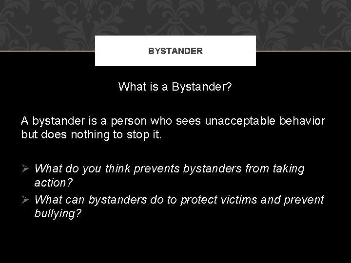 BYSTANDER What is a Bystander? A bystander is a person who sees unacceptable behavior