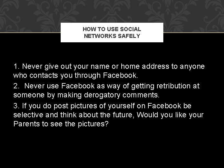 HOW TO USE SOCIAL NETWORKS SAFELY 1. Never give out your name or home
