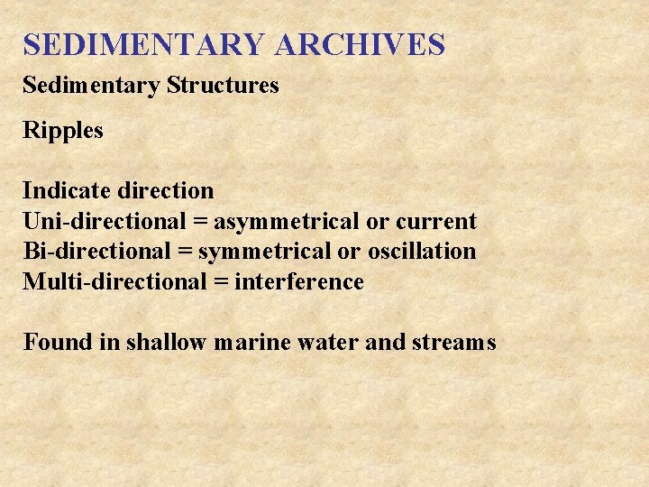 SEDIMENTARY ARCHIVES Sedimentary Structures Ripples Indicate direction Uni-directional = asymmetrical or current Bi-directional =