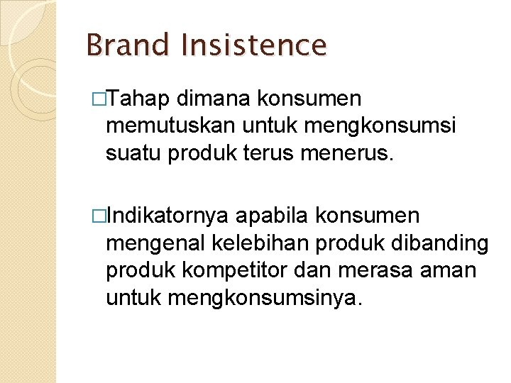 Brand Insistence �Tahap dimana konsumen memutuskan untuk mengkonsumsi suatu produk terus menerus. �Indikatornya apabila