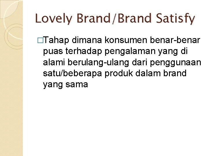 Lovely Brand/Brand Satisfy �Tahap dimana konsumen benar-benar puas terhadap pengalaman yang di alami berulang-ulang