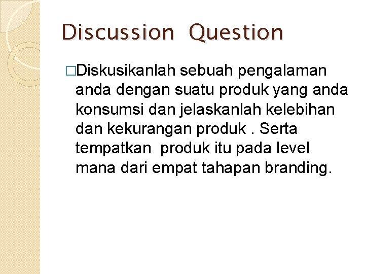 Discussion Question �Diskusikanlah sebuah pengalaman anda dengan suatu produk yang anda konsumsi dan jelaskanlah