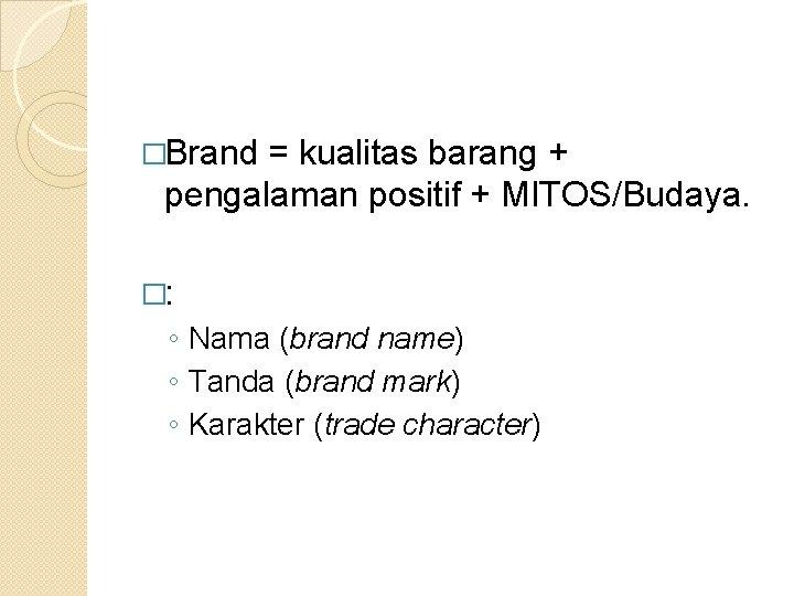 �Brand = kualitas barang + pengalaman positif + MITOS/Budaya. �: ◦ Nama (brand name)