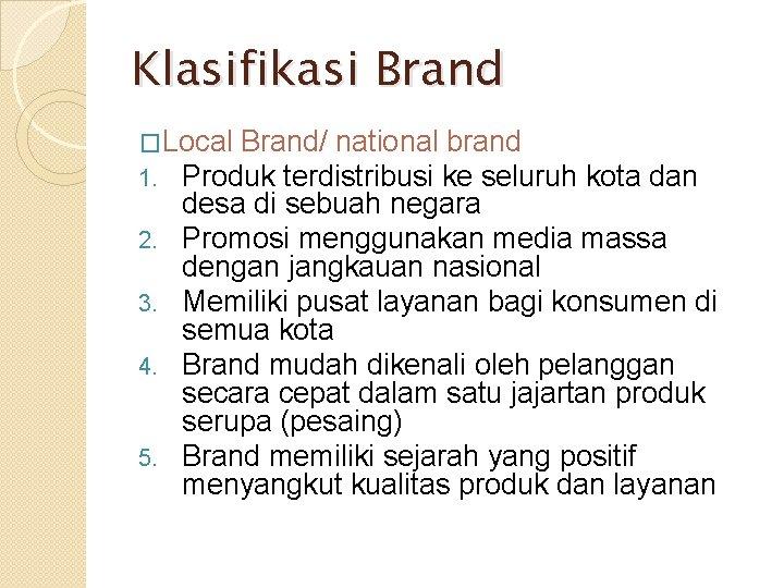 Klasifikasi Brand �Local Brand/ national brand 1. Produk terdistribusi ke seluruh 2. 3. 4.