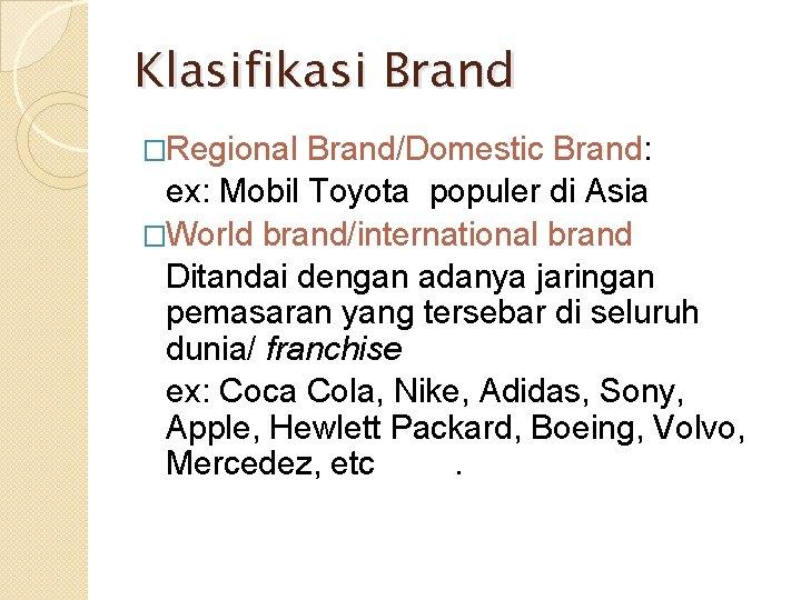 Klasifikasi Brand �Regional Brand/Domestic Brand: ex: Mobil Toyota populer di Asia �World brand/international brand