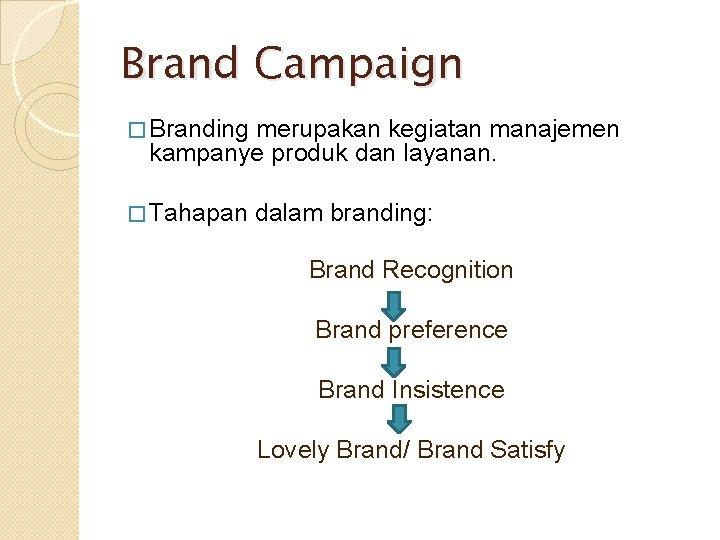 Brand Campaign � Branding merupakan kegiatan manajemen kampanye produk dan layanan. � Tahapan dalam