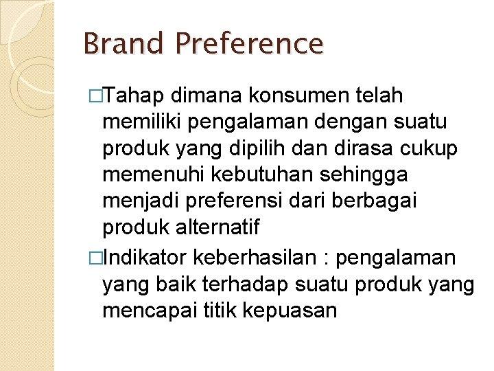 Brand Preference �Tahap dimana konsumen telah memiliki pengalaman dengan suatu produk yang dipilih dan