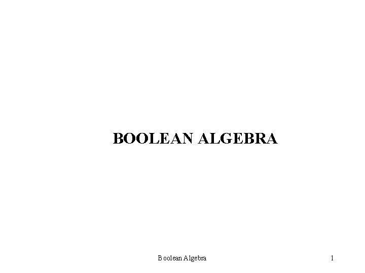 BOOLEAN ALGEBRA Boolean Algebra 1