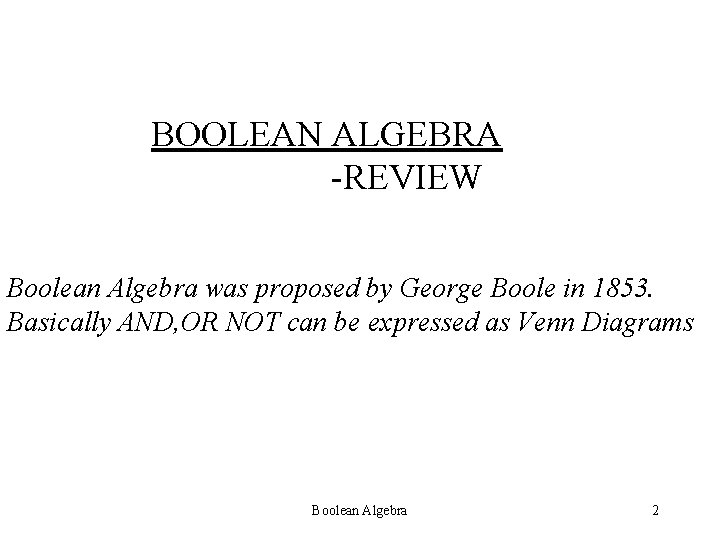 BOOLEAN ALGEBRA -REVIEW Boolean Algebra was proposed by George Boole in 1853. Basically AND,