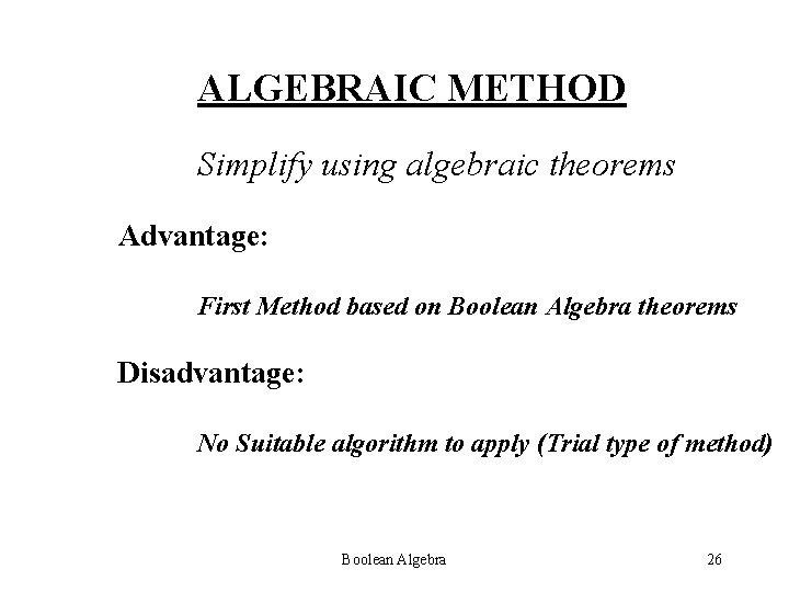ALGEBRAIC METHOD Simplify using algebraic theorems Advantage: First Method based on Boolean Algebra theorems